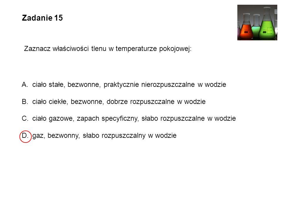 Zadanie 15 Zaznacz właściwości tlenu w temperaturze pokojowej: A.ciało stałe, bezwonne, praktycznie nierozpuszczalne w wodzie B.ciało ciekłe, bezwonne