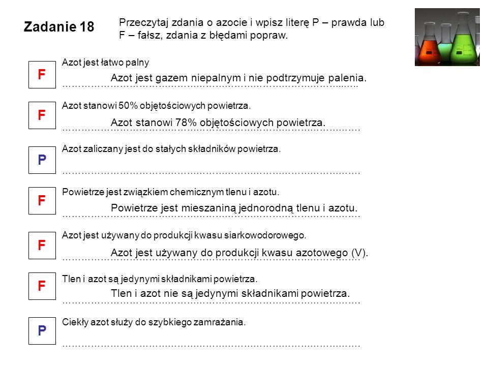 Zadanie 18 Przeczytaj zdania o azocie i wpisz literę P – prawda lub F – fałsz, zdania z błędami popraw. Azot jest łatwo palny ………………………………………………………………