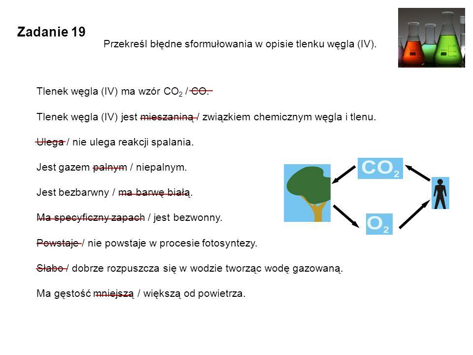Zadanie 19 Przekreśl błędne sformułowania w opisie tlenku węgla (IV). Tlenek węgla (IV) ma wzór CO 2 / CO. Tlenek węgla (IV) jest mieszaniną / związki