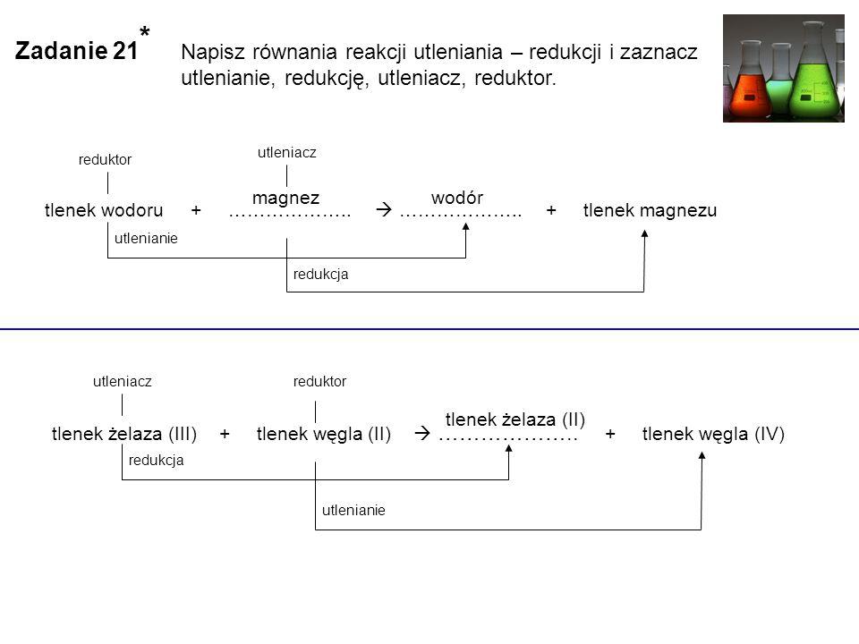 Zadanie 21 * Napisz równania reakcji utleniania – redukcji i zaznacz utlenianie, redukcję, utleniacz, reduktor.