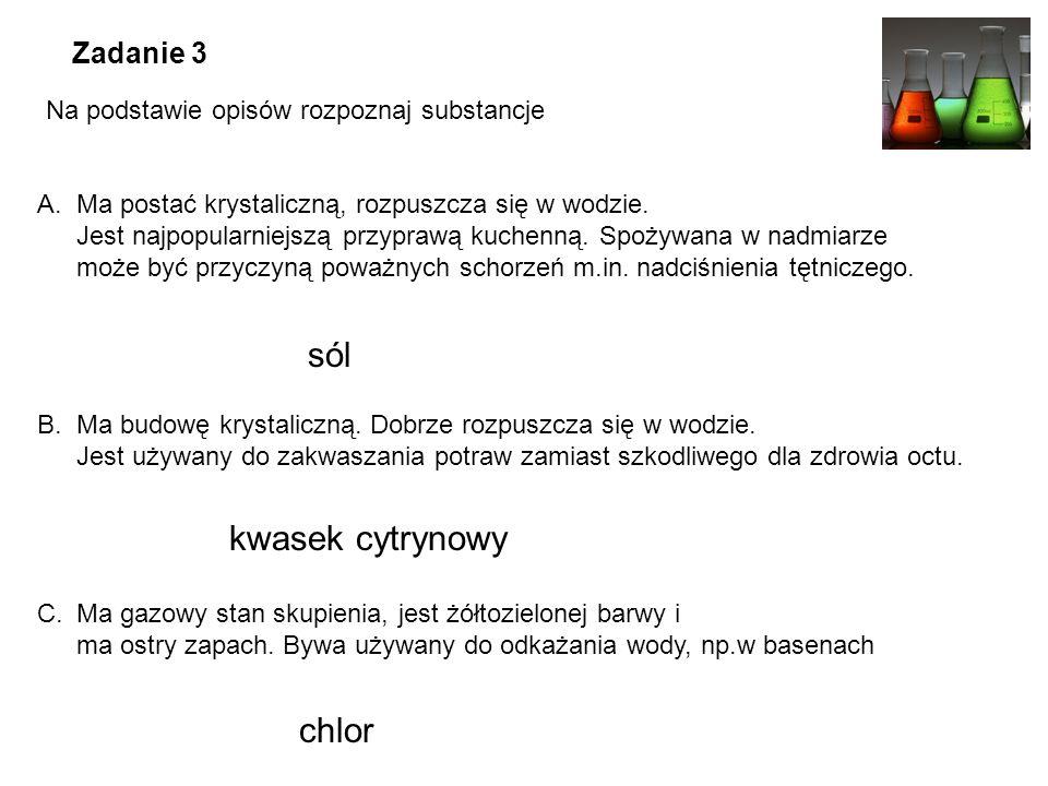 Zadanie 3 Na podstawie opisów rozpoznaj substancje A.Ma postać krystaliczną, rozpuszcza się w wodzie.