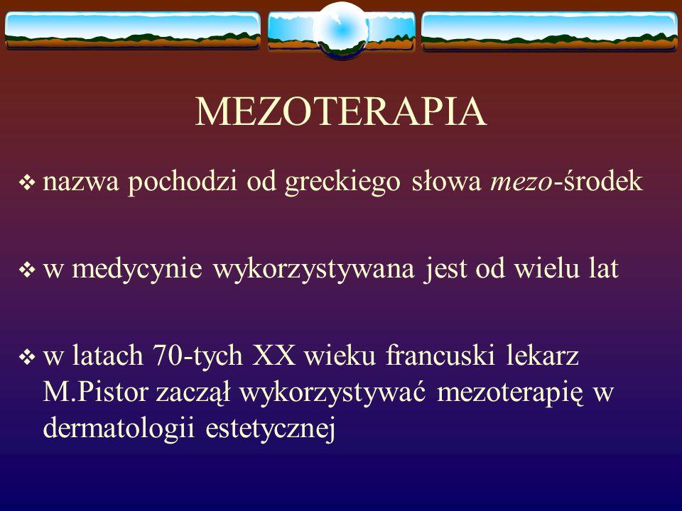 MEZOTERAPIA  nazwa pochodzi od greckiego słowa mezo-środek  w medycynie wykorzystywana jest od wielu lat  w latach 70-tych XX wieku francuski lekarz M.Pistor zaczął wykorzystywać mezoterapię w dermatologii estetycznej
