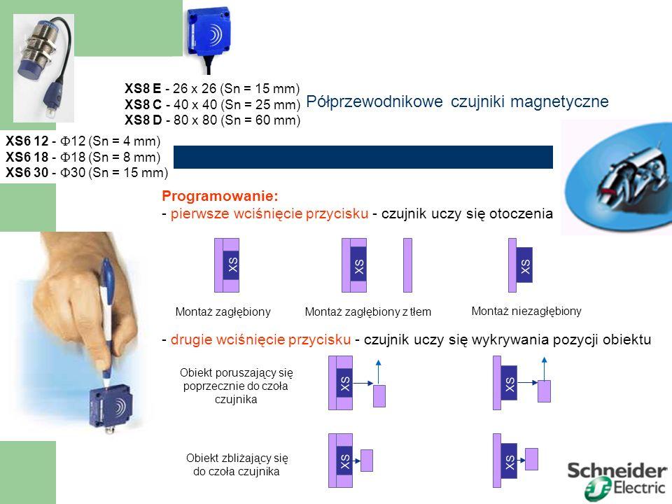 Półprzewodnikowe czujniki magnetyczne XS6 12 -  12 (Sn = 4 mm) XS6 18 -  18 (Sn = 8 mm) XS6 30 -  30 (Sn = 15 mm) XS8 E - 26 x 26 (Sn = 15 mm) XS8 C - 40 x 40 (Sn = 25 mm) XS8 D - 80 x 80 (Sn = 60 mm) Obiekt poruszający się poprzecznie do czoła czujnika Programowanie: - pierwsze wciśnięcie przycisku - czujnik uczy się otoczenia - drugie wciśnięcie przycisku - czujnik uczy się wykrywania pozycji obiektu XS 8 Montaż zagłębiony XS 8 Montaż zagłębiony z tłem XS 8 Montaż niezagłębiony XS 8 Obiekt zbliżający się do czoła czujnika