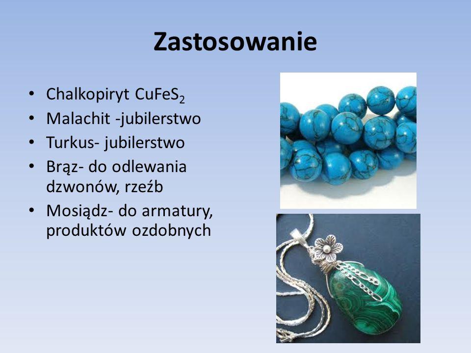 Zastosowanie Chalkopiryt CuFeS 2 Malachit -jubilerstwo Turkus- jubilerstwo Brąz- do odlewania dzwonów, rzeźb Mosiądz- do armatury, produktów ozdobnych