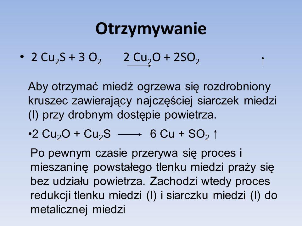 Otrzymywanie 2 Cu 2 S + 3 O 2 2 Cu 2 O + 2SO 2 Aby otrzymać miedź ogrzewa się rozdrobniony kruszec zawierający najczęściej siarczek miedzi (I) przy drobnym dostępie powietrza.