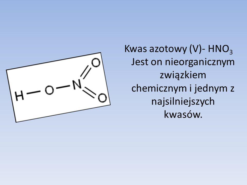 Kwas azotowy (V)- HNO 3 Jest on nieorganicznym związkiem chemicznym i jednym z najsilniejszych kwasów.