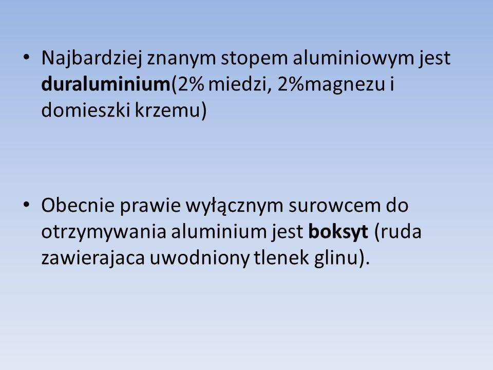 Najbardziej znanym stopem aluminiowym jest duraluminium(2% miedzi, 2%magnezu i domieszki krzemu) Obecnie prawie wyłącznym surowcem do otrzymywania aluminium jest boksyt (ruda zawierajaca uwodniony tlenek glinu).