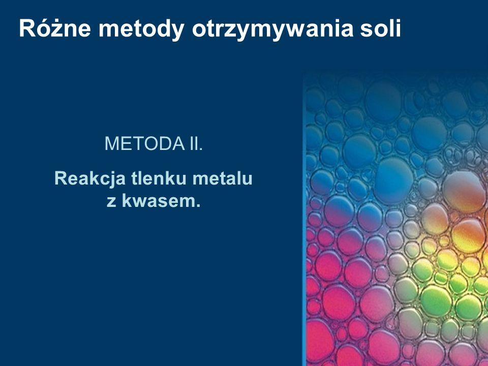 Różne metody otrzymywania soli METODA II. Reakcja tlenku metalu z kwasem.