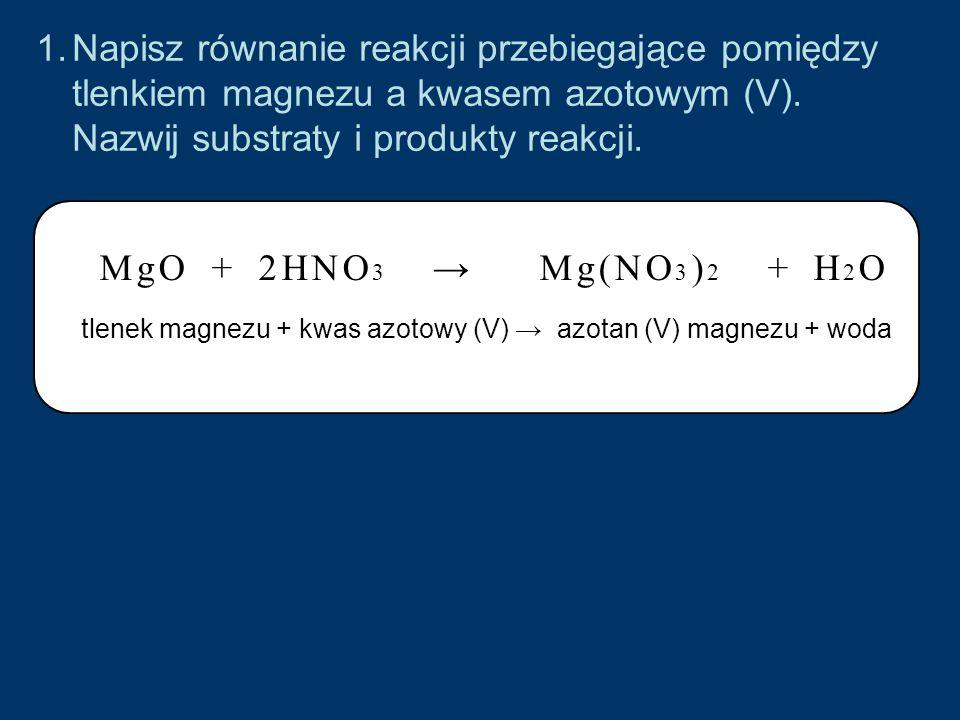 1.Napisz równanie reakcji przebiegające pomiędzy tlenkiem magnezu a kwasem azotowym (V).