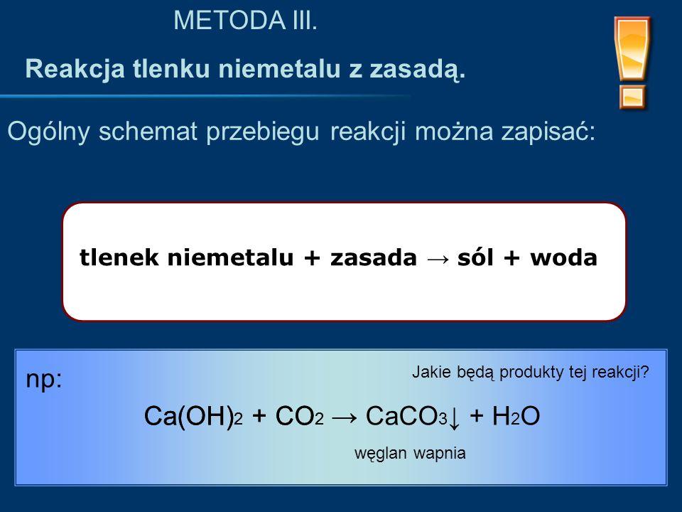 tlenek niemetalu + zasada → sól + woda Ogólny schemat przebiegu reakcji można zapisać: METODA III.