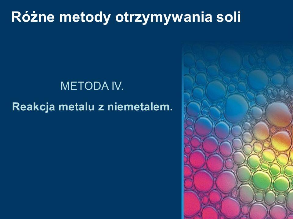 Różne metody otrzymywania soli METODA IV. Reakcja metalu z niemetalem.