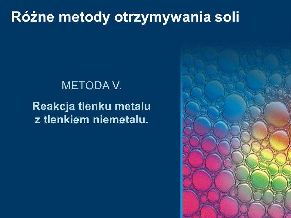 Różne metody otrzymywania soli METODA V. Reakcja tlenku metalu z tlenkiem niemetalu.