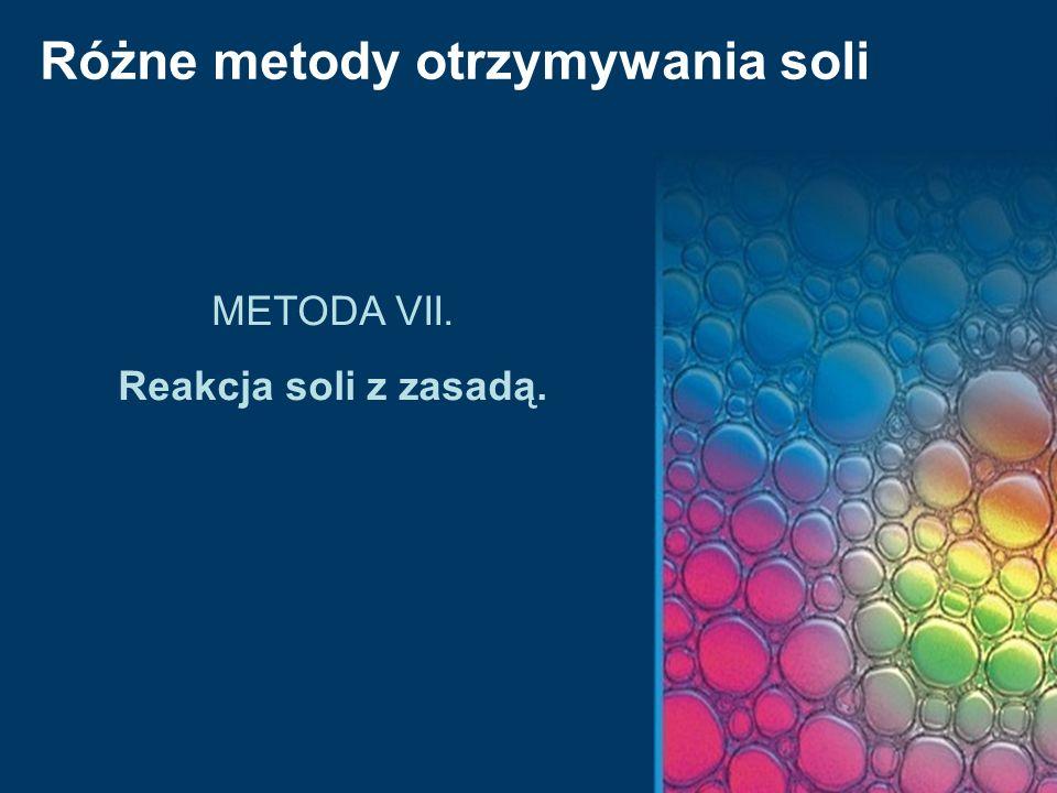 Różne metody otrzymywania soli METODA VII. Reakcja soli z zasadą.