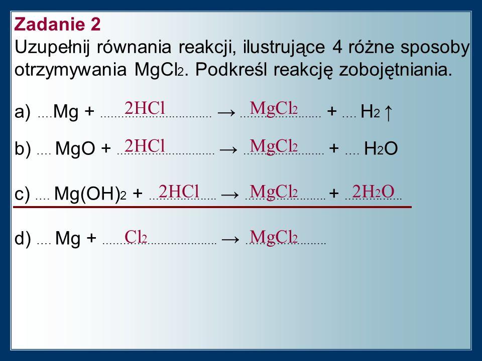 Zadanie 2 Uzupełnij równania reakcji, ilustrujące 4 różne sposoby otrzymywania MgCl 2.