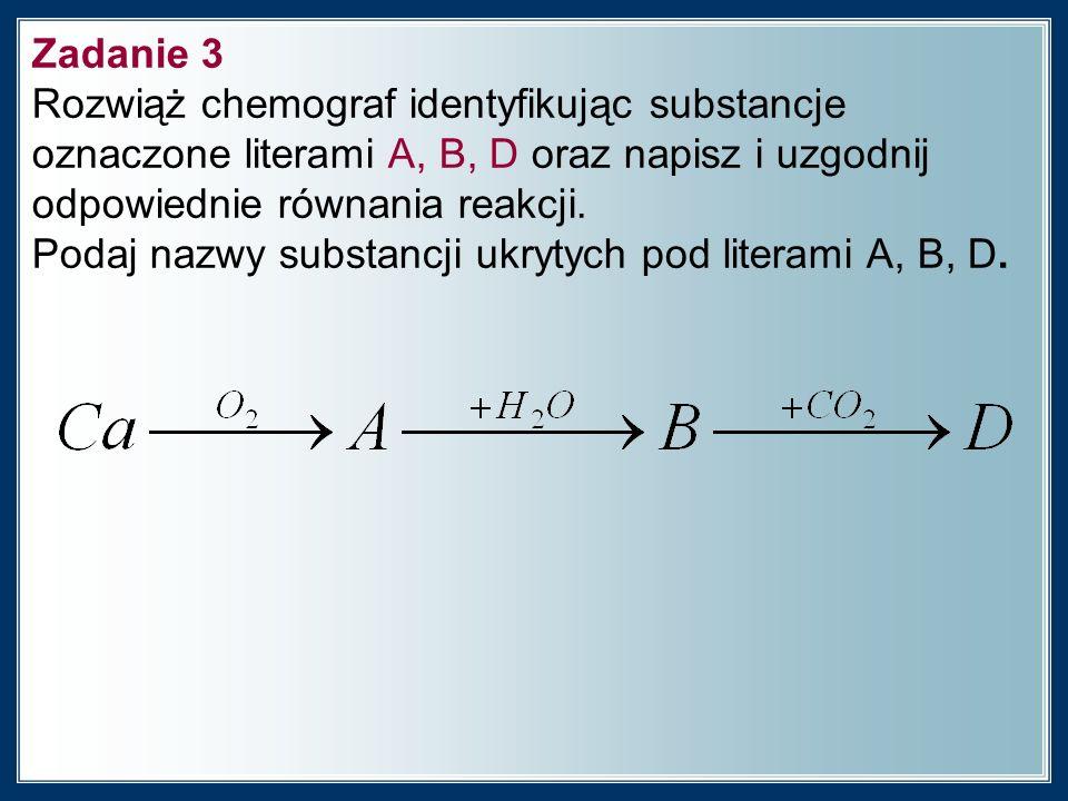 Zadanie 3 Rozwiąż chemograf identyfikując substancje oznaczone literami A, B, D oraz napisz i uzgodnij odpowiednie równania reakcji.
