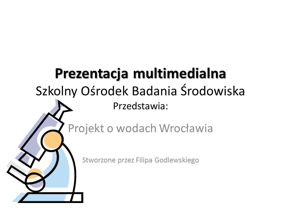 Prezentacja multimedialna Prezentacja multimedialna Szkolny Ośrodek Badania Środowiska Przedstawia: Projekt o wodach Wrocławia Stworzone przez Filipa