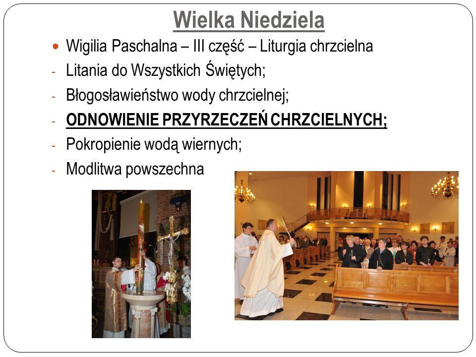 Wielka Niedziela Wigilia Paschalna – III część – Liturgia chrzcielna - Litania do Wszystkich Świętych; - Błogosławieństwo wody chrzcielnej; - ODNOWIENIE PRZYRZECZEŃ CHRZCIELNYCH; - Pokropienie wodą wiernych; - Modlitwa powszechna