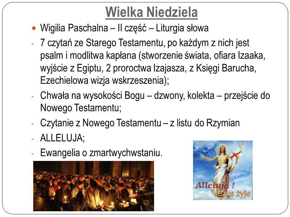 Wielka Niedziela Wigilia Paschalna – II część – Liturgia słowa - 7 czytań ze Starego Testamentu, po każdym z nich jest psalm i modlitwa kapłana (stworzenie świata, ofiara Izaaka, wyjście z Egiptu, 2 proroctwa Izajasza, z Księgi Barucha, Ezechielowa wizja wskrzeszenia); - Chwała na wysokości Bogu – dzwony, kolekta – przejście do Nowego Testamentu; - Czytanie z Nowego Testamentu – z listu do Rzymian - ALLELUJA; - Ewangelia o zmartwychwstaniu.