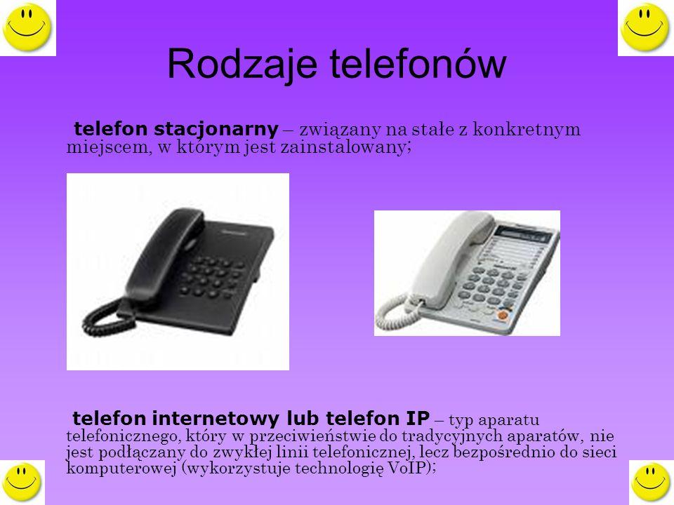 Rodzaje telefonów telefon stacjonarny – związany na stałe z konkretnym miejscem, w którym jest zainstalowany; telefon internetowy lub telefon IP – typ aparatu telefonicznego, który w przeciwieństwie do tradycyjnych aparatów, nie jest podłączany do zwykłej linii telefonicznej, lecz bezpośrednio do sieci komputerowej (wykorzystuje technologię VoIP);