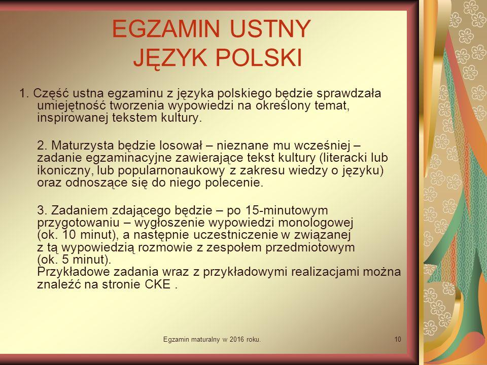 Egzamin maturalny w 2016 roku.10 EGZAMIN USTNY JĘZYK POLSKI 1. Część ustna egzaminu z języka polskiego będzie sprawdzała umiejętność tworzenia wypowiedzi na określony temat, inspirowanej tekstem kultury.  2. Maturzysta będzie losował – nieznane mu wcześniej – zadanie egzaminacyjne zawierające tekst kultury (literacki lub ikoniczny, lub popularnonaukowy z zakresu wiedzy o języku) oraz odnoszące się do niego polecenie. 3. Zadaniem zdającego będzie – po 15-minutowym przygotowaniu – wygłoszenie wypowiedzi monologowej (ok.