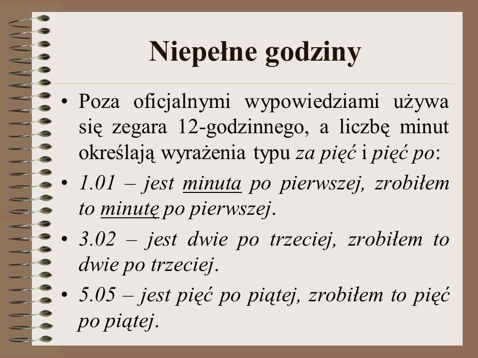 Niepełne godziny Poza oficjalnymi wypowiedziami używa się zegara 12-godzinnego, a liczbę minut określają wyrażenia typu za pięć i pięć po: 1.01 – jest minuta po pierwszej, zrobiłem to minutę po pierwszej.