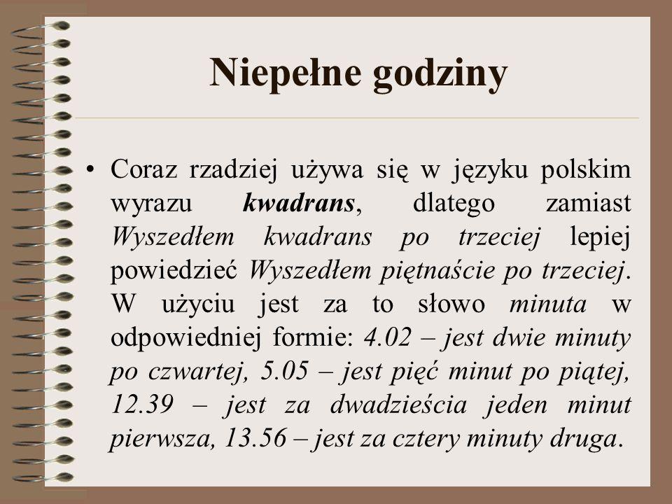 Niepełne godziny Coraz rzadziej używa się w języku polskim wyrazu kwadrans, dlatego zamiast Wyszedłem kwadrans po trzeciej lepiej powiedzieć Wyszedłem piętnaście po trzeciej.