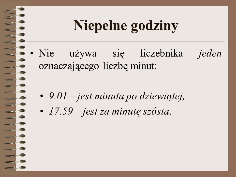 Niepełne godziny Nie używa się liczebnika jeden oznaczającego liczbę minut: 9.01 – jest minuta po dziewiątej, 17.59 – jest za minutę szósta.