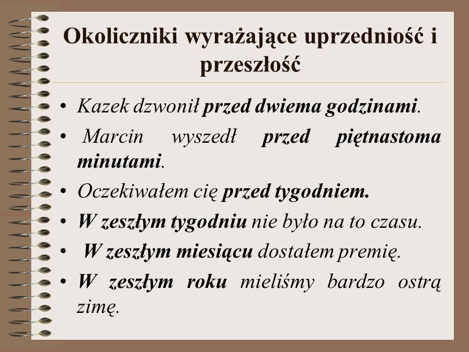 Okoliczniki wyrażające uprzedniość i przeszłość Kazek dzwonił przed dwiema godzinami.