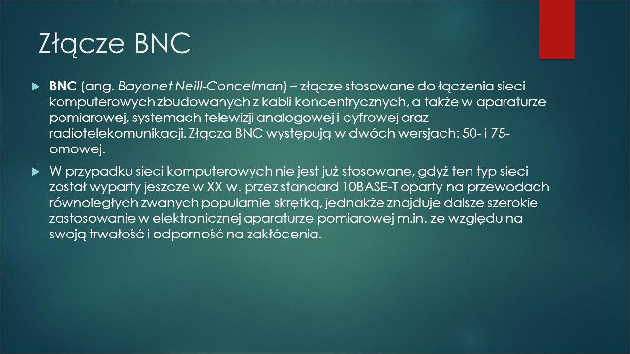 Złącze BNC  BNC (ang. Bayonet Neill-Concelman) – złącze stosowane do łączenia sieci komputerowych zbudowanych z kabli koncentrycznych, a także w apar