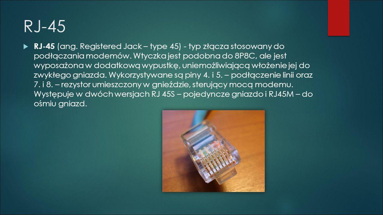 RJ-45  RJ-45 (ang. Registered Jack – type 45) - typ złącza stosowany do podłączania modemów. Wtyczka jest podobna do 8P8C, ale jest wyposażona w doda