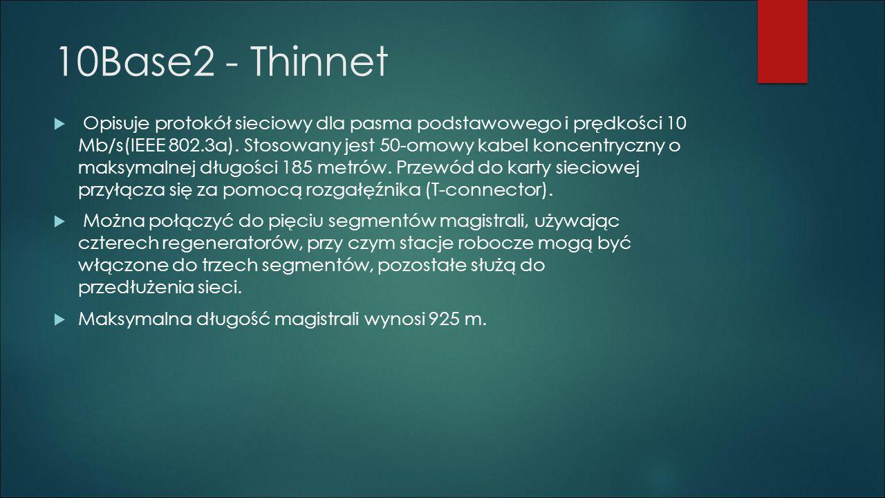 10Base2 - Thinnet  Opisuje protokół sieciowy dla pasma podstawowego i prędkości 10 Mb/s(IEEE 802.3a). Stosowany jest 50-omowy kabel koncentryczny o m