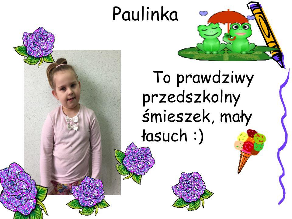 Paulinka To prawdziwy przedszkolny śmieszek, mały łasuch :)