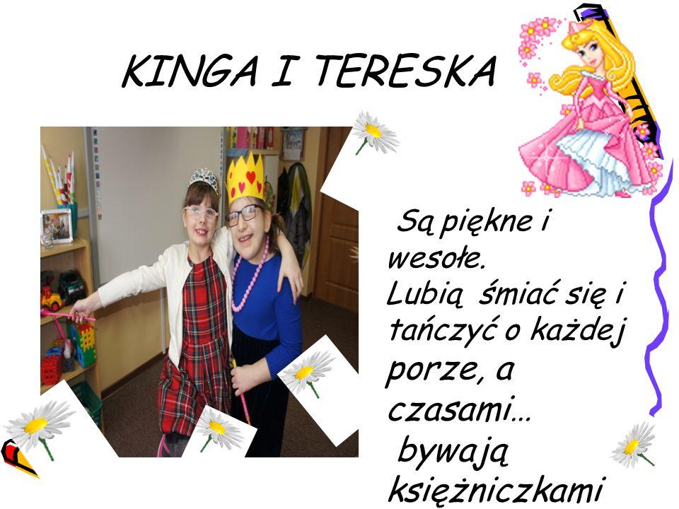 KINGA I TERESKA Są piękne i wesołe. Lubią śmiać się i tańczyć o każdej porze, a czasami… bywają księżniczkami