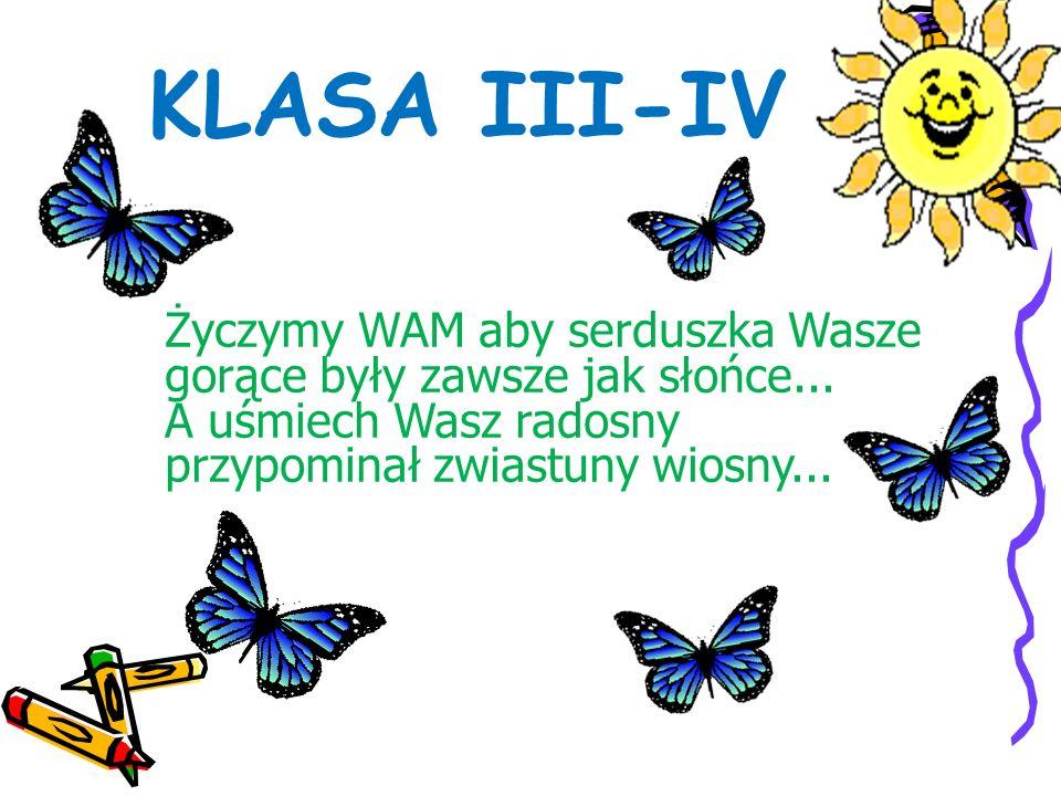 KLASA III-IV Życzymy WAM aby serduszka Wasze gorące były zawsze jak słońce... A uśmiech Wasz radosny przypominał zwiastuny wiosny...