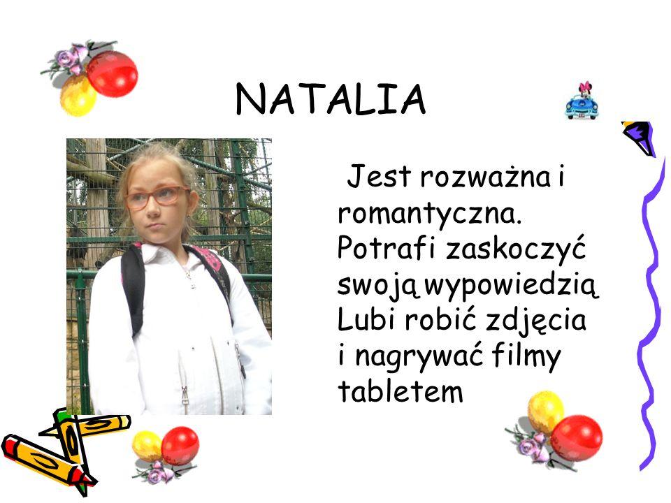 NATALIA Jest rozważna i romantyczna. Potrafi zaskoczyć swoją wypowiedzią Lubi robić zdjęcia i nagrywać filmy tabletem