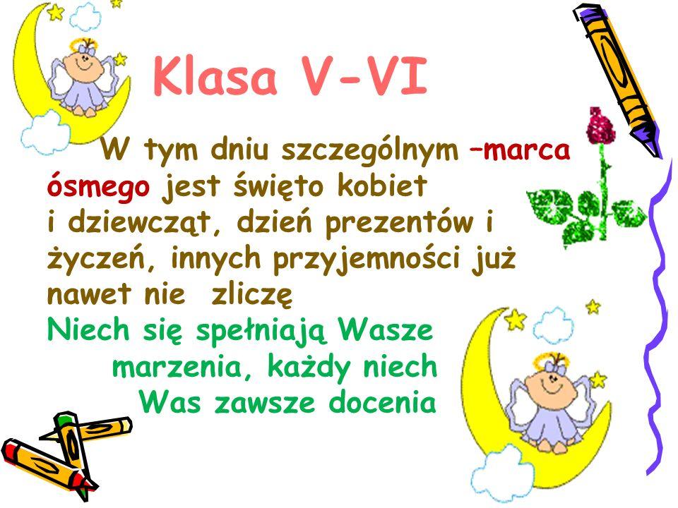 Klasa V-VI W tym dniu szczególnym –marca ósmego jest święto kobiet i dziewcząt, dzień prezentów i życzeń, innych przyjemności już nawet nie zliczę Niech się spełniają Wasze marzenia, każdy niech Was zawsze docenia