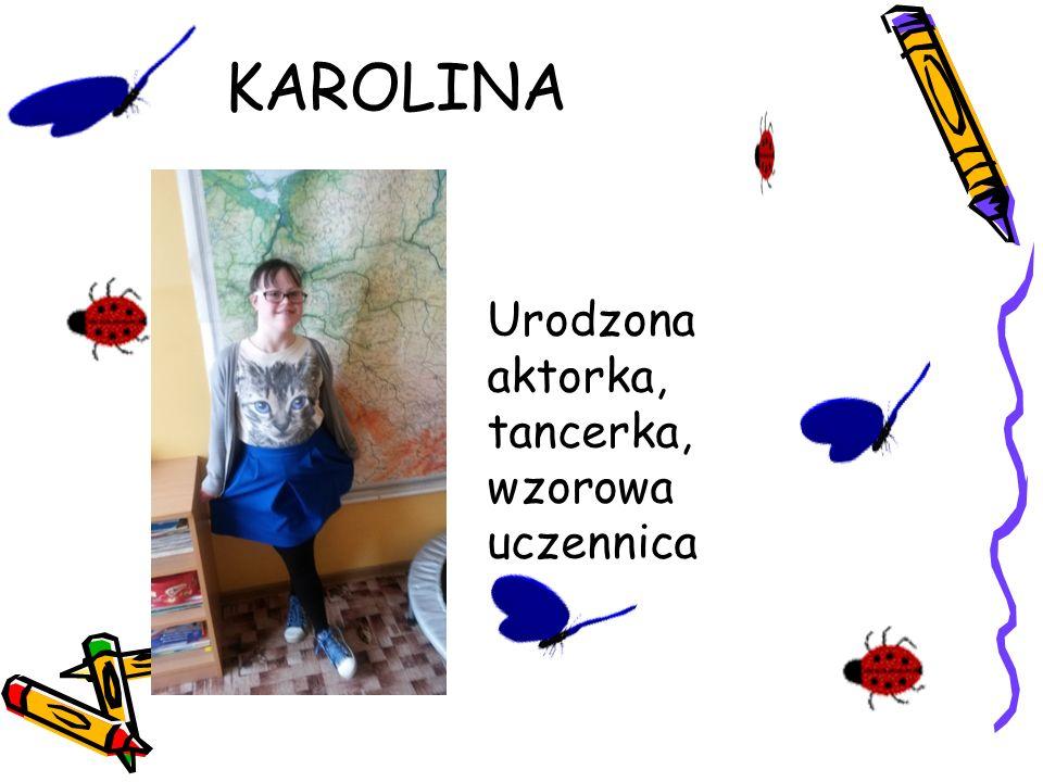 KAROLINA Urodzona aktorka, tancerka, wzorowa uczennica