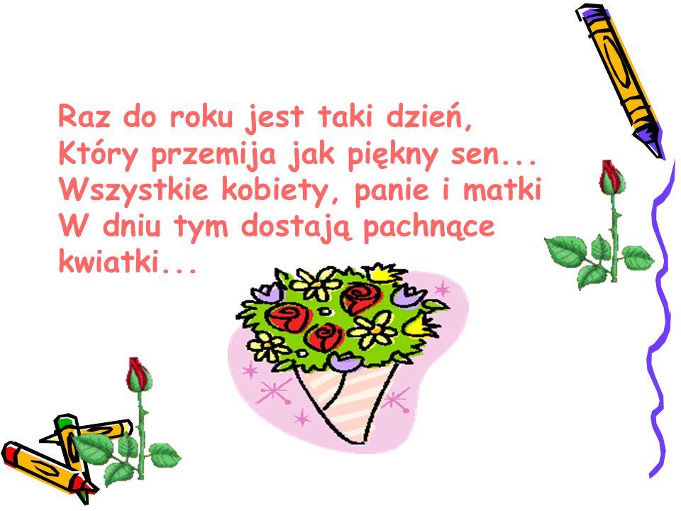 Raz do roku jest taki dzień, Który przemija jak piękny sen... Wszystkie kobiety, panie i matki W dniu tym dostają pachnące kwiatki...