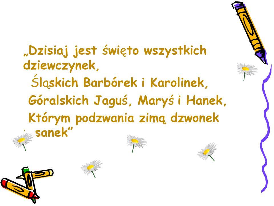 """""""Dzisiaj jest święto wszystkich dziewczynek, Śląskich Barbórek i Karolinek, Góralskich Jaguś, Maryś i Hanek, Którym podzwania zimą dzwonek u sanek"""