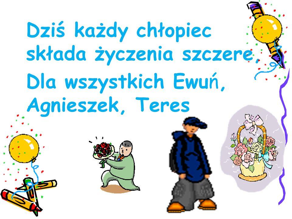 Dziś każdy chłopiec składa życzenia szczere, Dla wszystkich Ewuń, Agnieszek, Teres