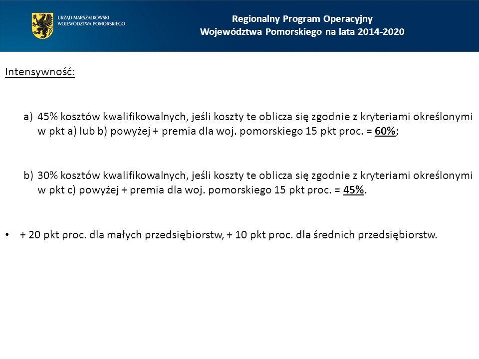 Regionalny Program Operacyjny Województwa Pomorskiego na lata 2014-2020 Intensywność: a)45% kosztów kwalifikowalnych, jeśli koszty te oblicza się zgodnie z kryteriami określonymi w pkt a) lub b) powyżej + premia dla woj.
