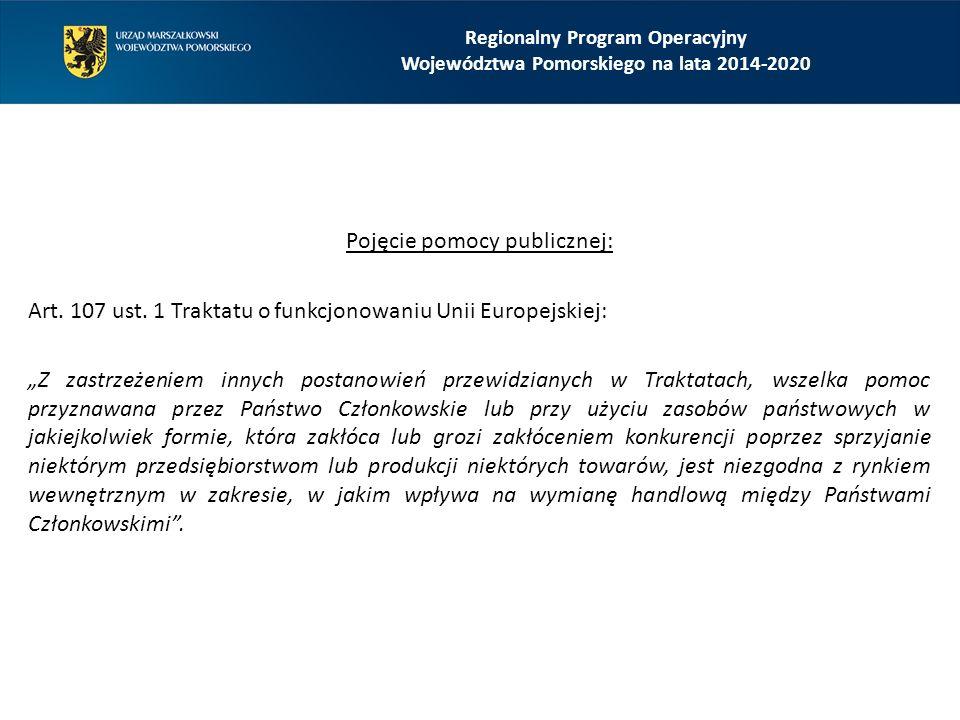 Regionalny Program Operacyjny Województwa Pomorskiego na lata 2014-2020 Pomoc publiczna (pomoc państwa) to wsparcie udzielane przedsiębiorstwu (w rozumieniu prawa UE) w jakiejkolwiek formie, które: udzielane jest przedsiębiorstwu przez państwo lub ze źródeł państwowych, powoduje uzyskanie przez przedsiębiorstwo przysporzenia na warunkach korzystniejszych od rynkowych, ma charakter selektywny (uprzywilejowuje określone przedsiębiorstwa albo produkcję określonych towarów), grozi zakłóceniem lub zakłóca konkurencję oraz wpływa na wymianę handlową między państwami członkowskimi Unii Europejskiej.