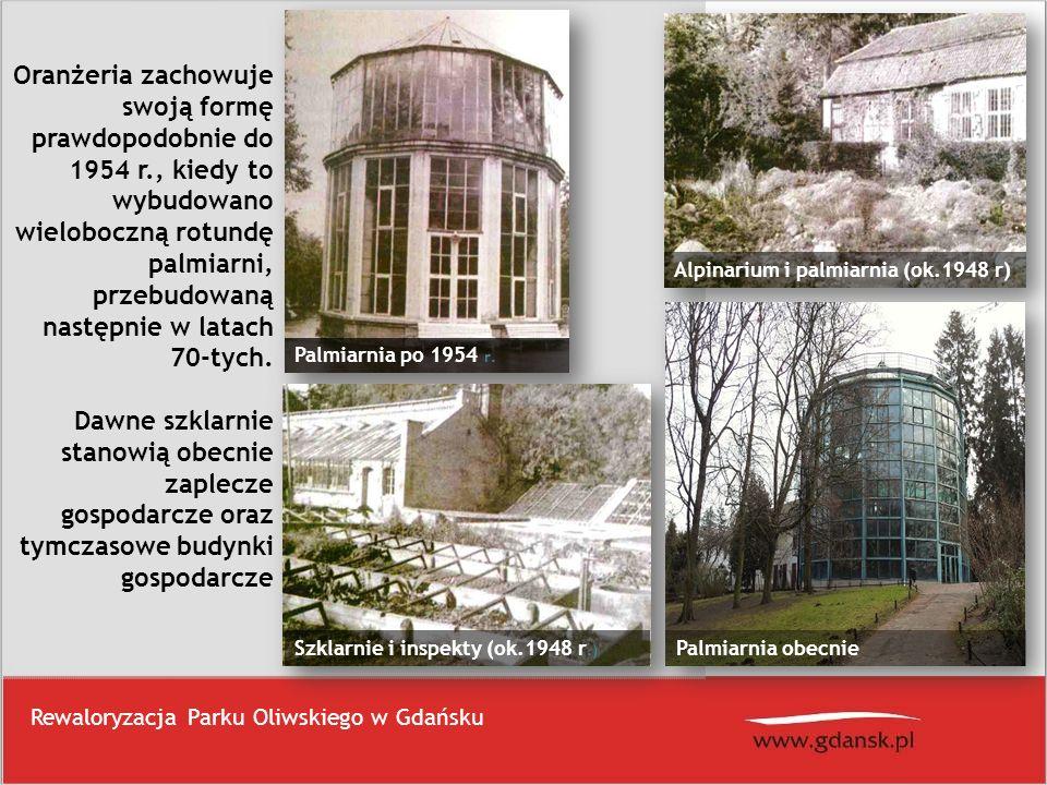 Rewaloryzacja Parku Oliwskiego w Gdańsku Oranżeria zachowuje swoją formę prawdopodobnie do 1954 r., kiedy to wybudowano wieloboczną rotundę palmiarni,
