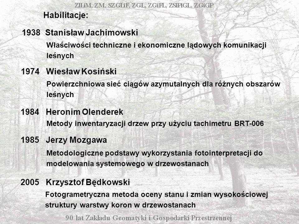 Właściwości techniczne i ekonomiczne lądowych komunikacji leśnych Habilitacje: 1938 Stanisław Jachimowski Powierzchniowa sieć ciągów azymutalnych dla różnych obszarów leśnych 1974 Wiesław Kosiński Metody inwentaryzacji drzew przy użyciu tachimetru BRT-006 Metodologiczne podstawy wykorzystania fotointerpretacji do modelowania systemowego w drzewostanach Fotogrametryczna metoda oceny stanu i zmian wysokościowej struktury warstwy koron w drzewostanach 1984 Heronim Olenderek 1985 Jerzy Mozgawa 2005 Krzysztof Będkowski