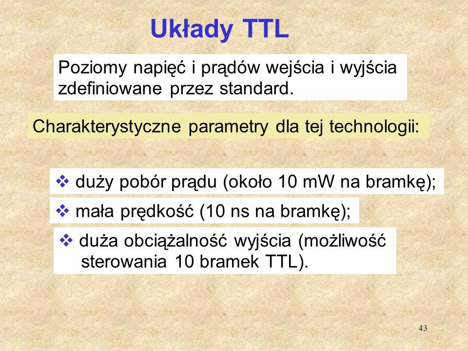 43 Układy TTL Poziomy napięć i prądów wejścia i wyjścia zdefiniowane przez standard. Charakterystyczne parametry dla tej technologii:  duży pobór prą