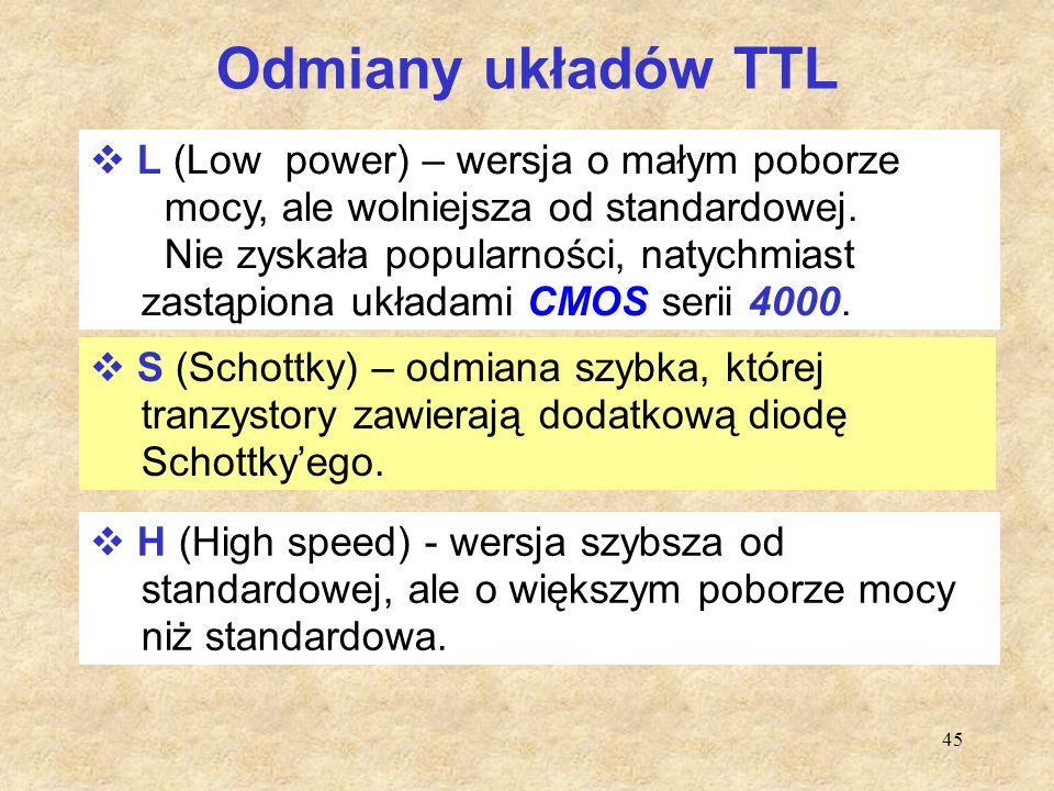 45 Odmiany układów TTL  L (Low power) – wersja o małym poborze mocy, ale wolniejsza od standardowej. Nie zyskała popularności, natychmiast zastąpiona