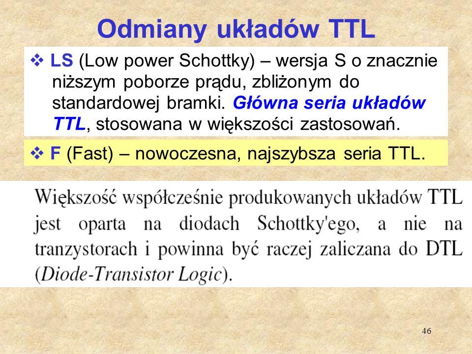 46 Odmiany układów TTL  LS (Low power Schottky) – wersja S o znacznie niższym poborze prądu, zbliżonym do standardowej bramki. Główna seria układów T