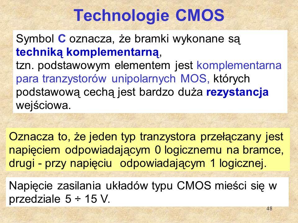 48 Technologie CMOS (ang. Complementar Metal Oxid- Silicium) Oznacza to, że jeden typ tranzystora przełączany jest napięciem odpowiadającym 0 logiczne
