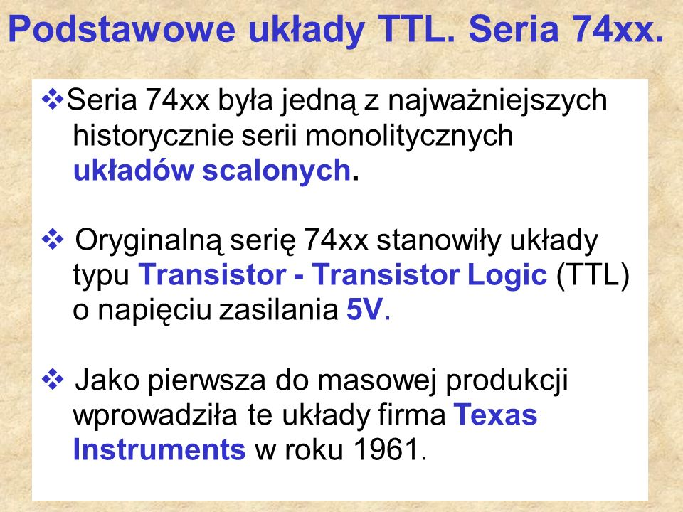 57  Seria 74xx była jedną z najważniejszych historycznie serii monolitycznych układów scalonych.  Oryginalną serię 74xx stanowiły układy typu Transi