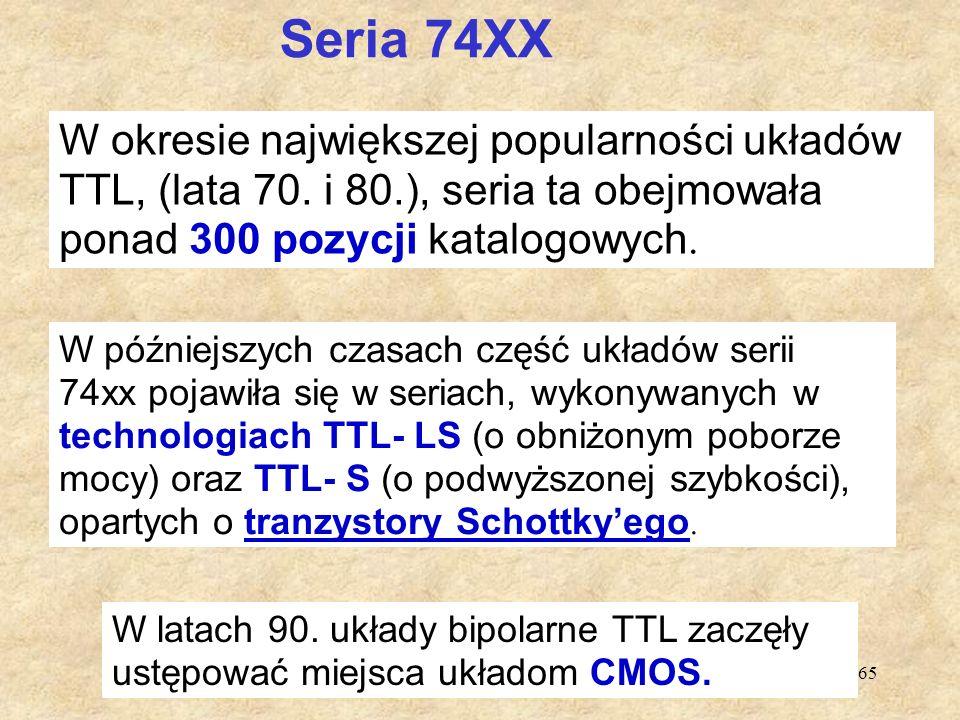 65 Seria 74XX W okresie największej popularności układów TTL, (lata 70. i 80.), seria ta obejmowała ponad 300 pozycji katalogowych. W późniejszych cza